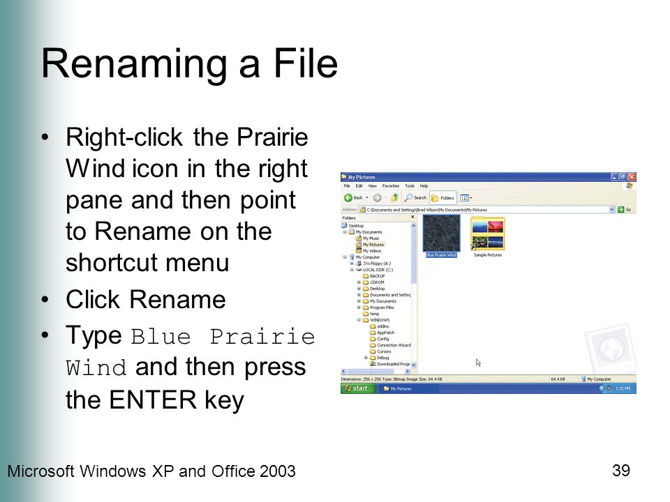 Microsoft Windows XP and Office 2003 39 Renaming a File Right-click the Prairie Wind icon in the right pane and then point to Rename on the shortcut menu Click Rename Type Blue Prairie Wind and then press the ENTER key