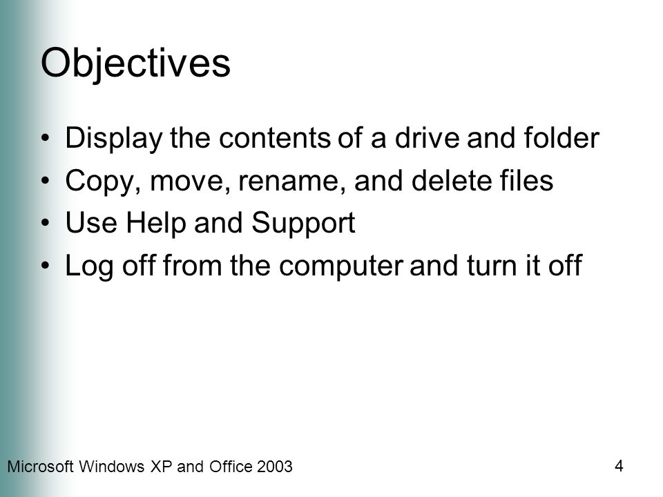 Microsoft Windows XP and Office 2003 4 Objectives Display the contents of a drive and folder Copy, move, rename, and delete files Use Help and Support Log off from the computer and turn it off