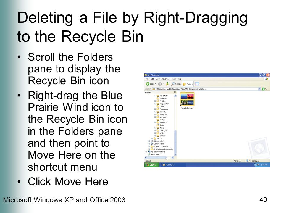 Microsoft Windows XP and Office 2003 40 Deleting a File by Right-Dragging to the Recycle Bin Scroll the Folders pane to display the Recycle Bin icon R