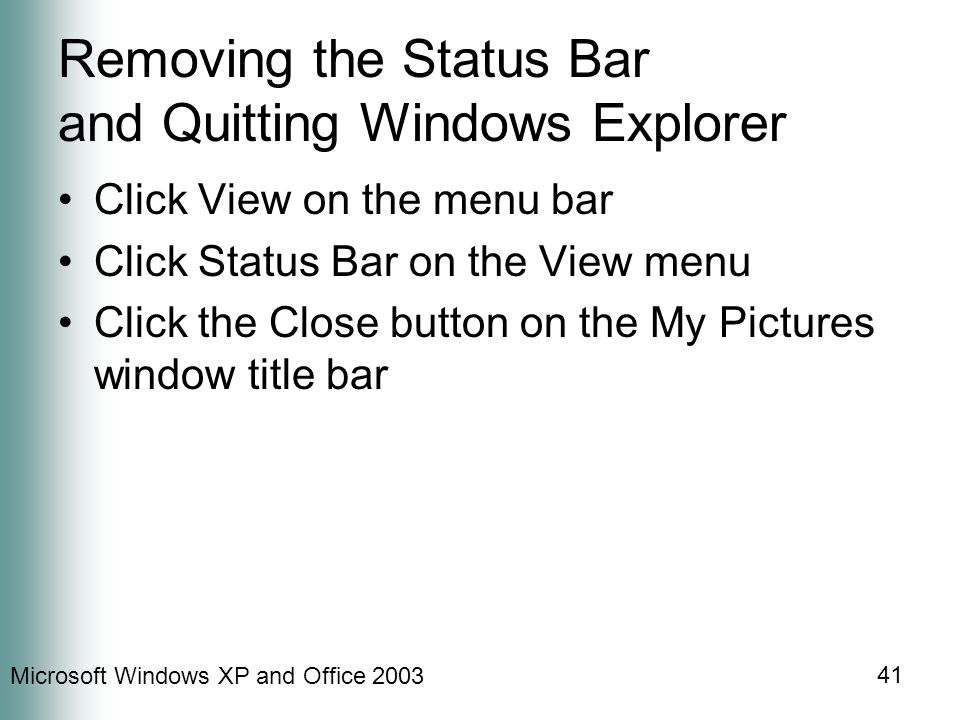 Microsoft Windows XP and Office 2003 41 Removing the Status Bar and Quitting Windows Explorer Click View on the menu bar Click Status Bar on the View