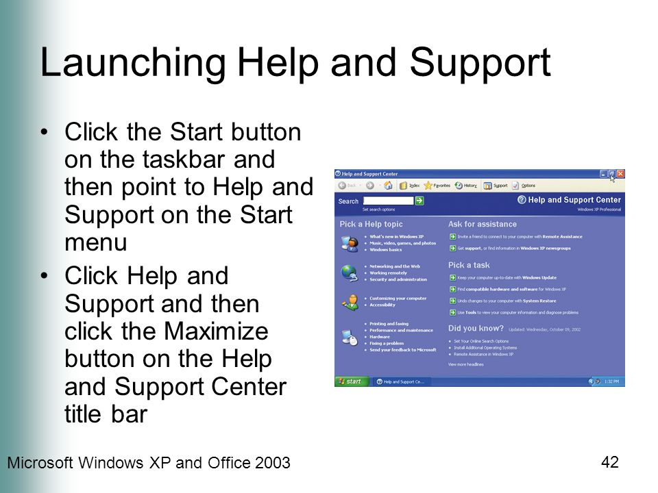 Microsoft Windows XP and Office 2003 42 Launching Help and Support Click the Start button on the taskbar and then point to Help and Support on the Start menu Click Help and Support and then click the Maximize button on the Help and Support Center title bar