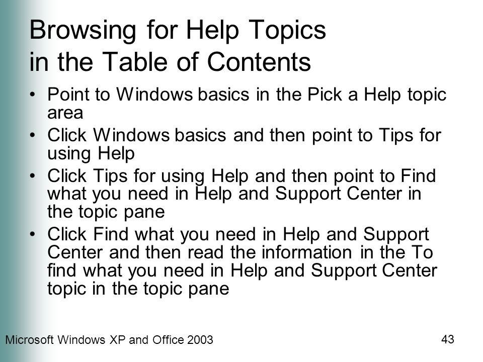 Microsoft Windows XP and Office 2003 43 Browsing for Help Topics in the Table of Contents Point to Windows basics in the Pick a Help topic area Click Windows basics and then point to Tips for using Help Click Tips for using Help and then point to Find what you need in Help and Support Center in the topic pane Click Find what you need in Help and Support Center and then read the information in the To find what you need in Help and Support Center topic in the topic pane