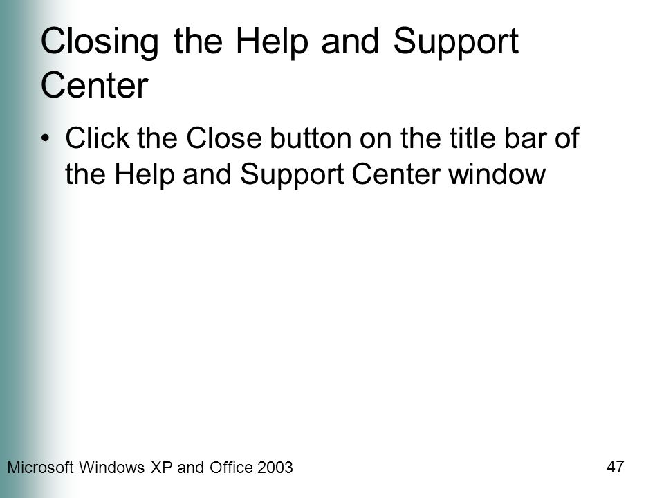 Microsoft Windows XP and Office 2003 47 Closing the Help and Support Center Click the Close button on the title bar of the Help and Support Center win