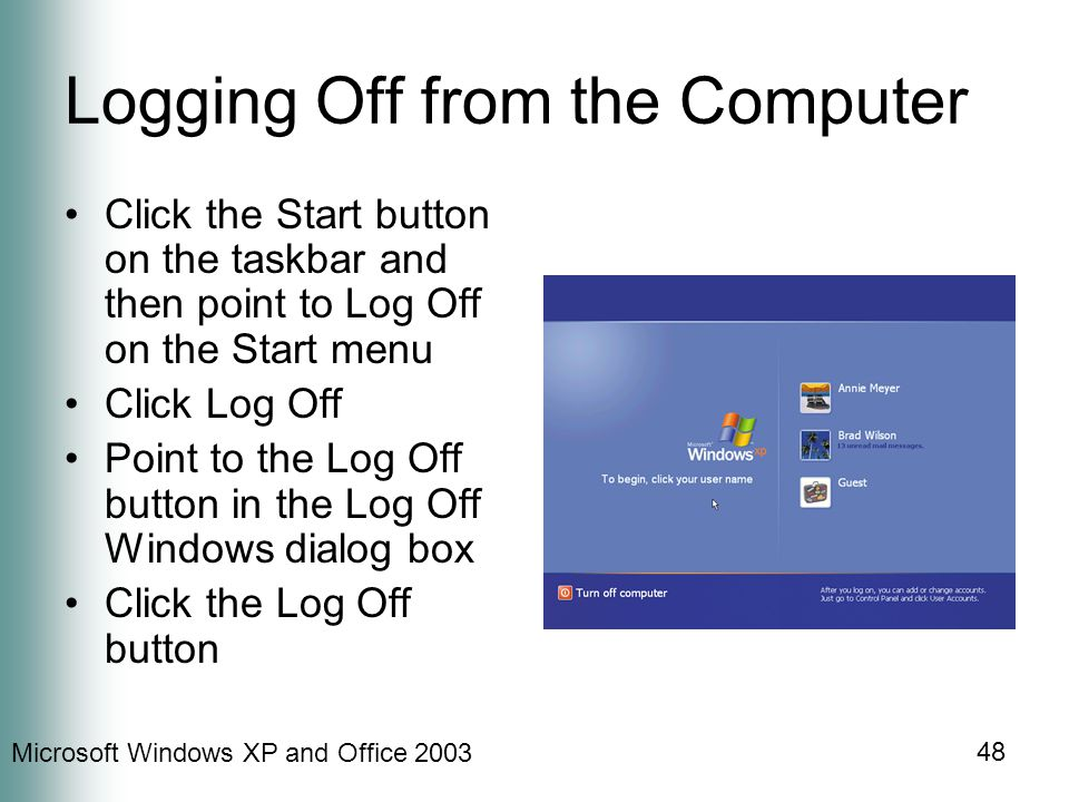 Microsoft Windows XP and Office 2003 48 Logging Off from the Computer Click the Start button on the taskbar and then point to Log Off on the Start men