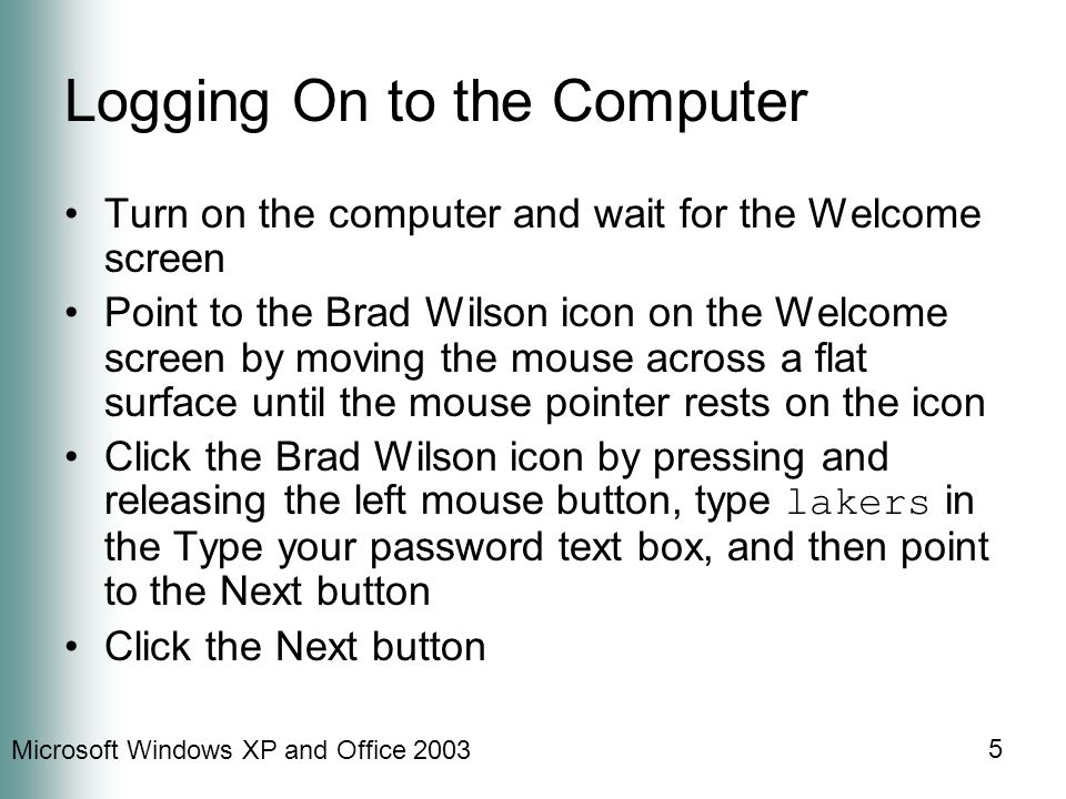 Microsoft Windows XP and Office 2003 5 Logging On to the Computer Turn on the computer and wait for the Welcome screen Point to the Brad Wilson icon on the Welcome screen by moving the mouse across a flat surface until the mouse pointer rests on the icon Click the Brad Wilson icon by pressing and releasing the left mouse button, type lakers in the Type your password text box, and then point to the Next button Click the Next button