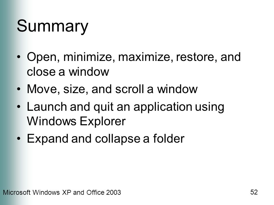 Microsoft Windows XP and Office 2003 52 Summary Open, minimize, maximize, restore, and close a window Move, size, and scroll a window Launch and quit an application using Windows Explorer Expand and collapse a folder