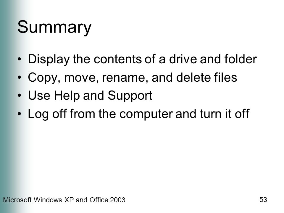 Microsoft Windows XP and Office 2003 53 Summary Display the contents of a drive and folder Copy, move, rename, and delete files Use Help and Support Log off from the computer and turn it off
