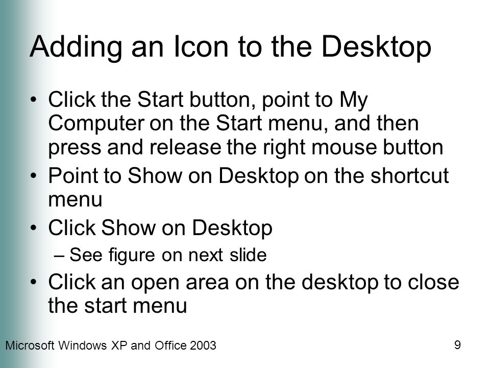 Microsoft Windows XP and Office 2003 9 Adding an Icon to the Desktop Click the Start button, point to My Computer on the Start menu, and then press and release the right mouse button Point to Show on Desktop on the shortcut menu Click Show on Desktop –See figure on next slide Click an open area on the desktop to close the start menu