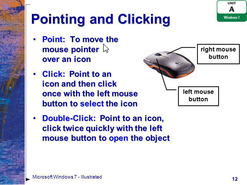 13 Microsoft Windows 7 - Illustrated Pointing and Clicking Drag: Point to an icon, press and hold down the left mouse button, move the mouse to drag the icon, and then release the left mouse button to move the iconDrag: Point to an icon, press and hold down the left mouse button, move the mouse to drag the icon, and then release the left mouse button to move the icon right mouse button left mouse button Right-click: Point to an icon and click the right mouse button to display a shortcut menuRight-click: Point to an icon and click the right mouse button to display a shortcut menu Shortcut menu