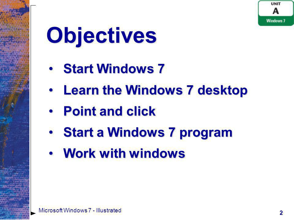 3 Microsoft Windows 7 - Illustrated Objectives Work with multiple windowsWork with multiple windows Use command buttons, menus, and dialog boxesUse command buttons, menus, and dialog boxes Get helpGet help Exit Windows 7Exit Windows 7