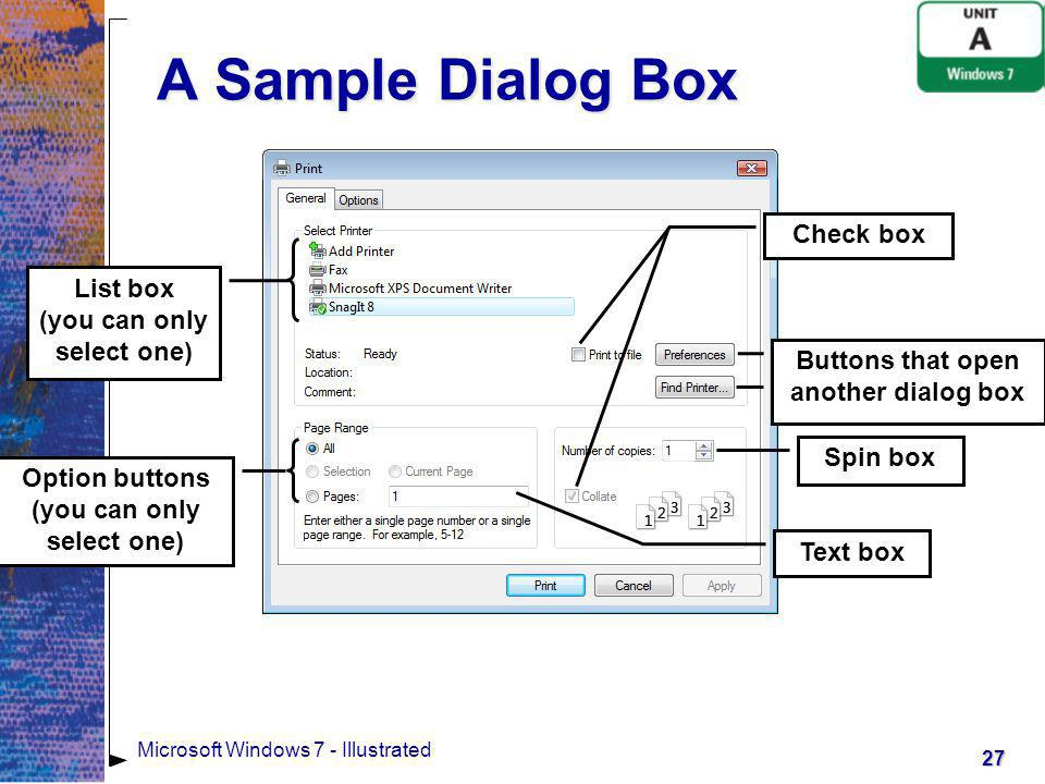 28 Microsoft Windows 7 - Illustrated Dialog Box Elements Check Box Turns on an option (when checked) or turns off an option (when unchecked) Option Button A small circle you click to select an option (you can only select one option button in the group)