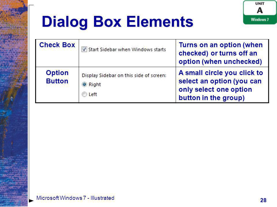 29 Microsoft Windows 7 - Illustrated Dialog Box Elements Text Box A box in which you can type text or a setting Spin Box A text box with up and down arrows; you can type a setting or you can click the arrows to increase or decrease a setting