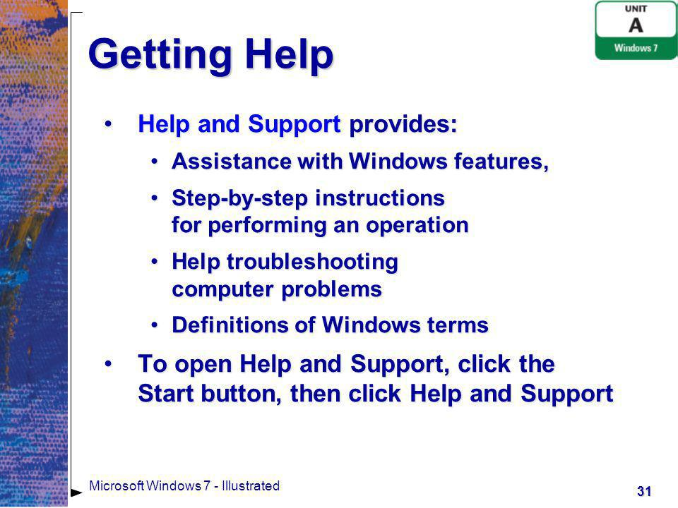 32 Microsoft Windows 7 - Illustrated Getting Help To find Help information, you can:To find Help information, you can: Search using one or more descriptive keywords, such as Windows SidebarSearch using one or more descriptive keywords, such as Windows Sidebar Browse Help topics by subject, such as Programs, tools, and gamesBrowse Help topics by subject, such as Programs, tools, and games Ask, which describes other ways to get helpAsk, which describes other ways to get help