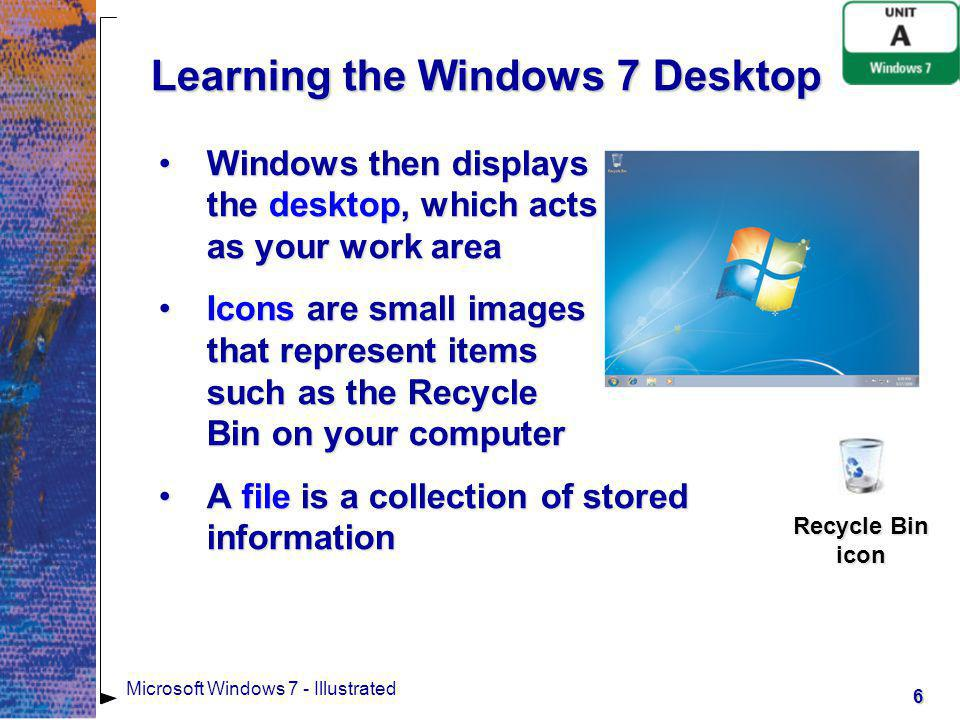 7 Microsoft Windows 7 - Illustrated Learning the Windows 7 Desktop A folder is a container that helps you organize your filesA folder is a container that helps you organize your files The taskbar is the horizontal bar at the bottom of the screenThe taskbar is the horizontal bar at the bottom of the screen The Start button is your launching point when you want to communicate with your computerThe Start button is your launching point when you want to communicate with your computer The notification area at the right side of the taskbar contains icons that represent informational messages and programsThe notification area at the right side of the taskbar contains icons that represent informational messages and programs