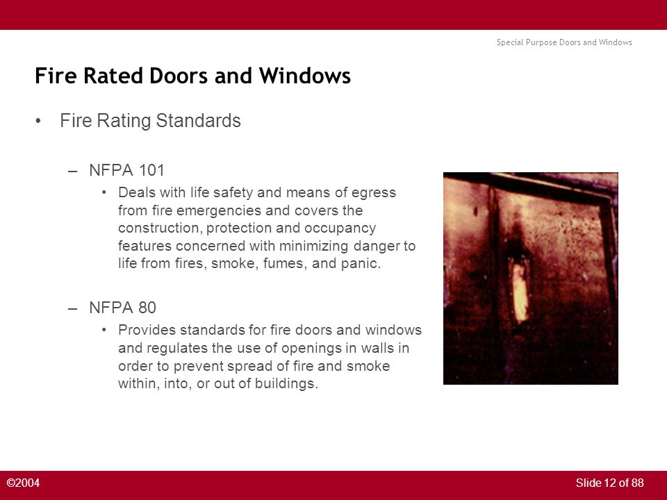 Special Purpose Doors and Windows ©2004Slide 12 of 88 Fire Rated Doors and Windows Fire Rating Standards –NFPA 101 Deals with life safety and means of egress from fire emergencies and covers the construction, protection and occupancy features concerned with minimizing danger to life from fires, smoke, fumes, and panic.