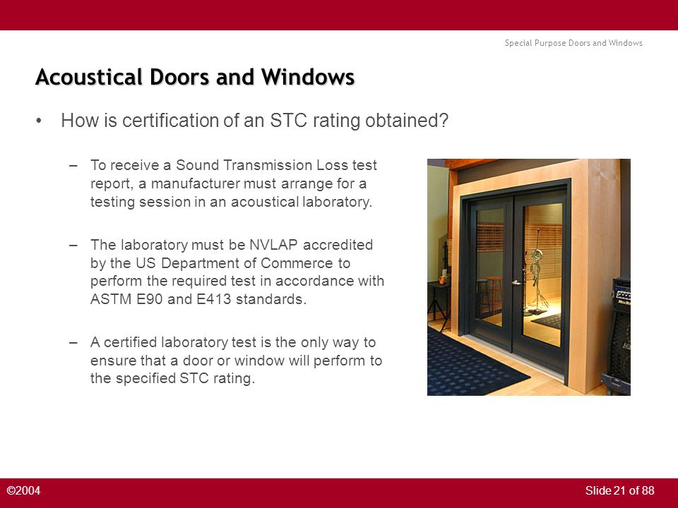 Special Purpose Doors and Windows ©2004Slide 21 of 88 Acoustical Doors and Windows How is certification of an STC rating obtained.