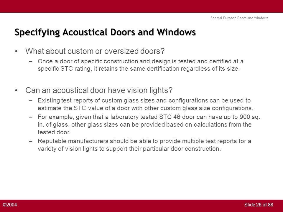 Special Purpose Doors and Windows ©2004Slide 26 of 88 Specifying Acoustical Doors and Windows What about custom or oversized doors? –Once a door of sp