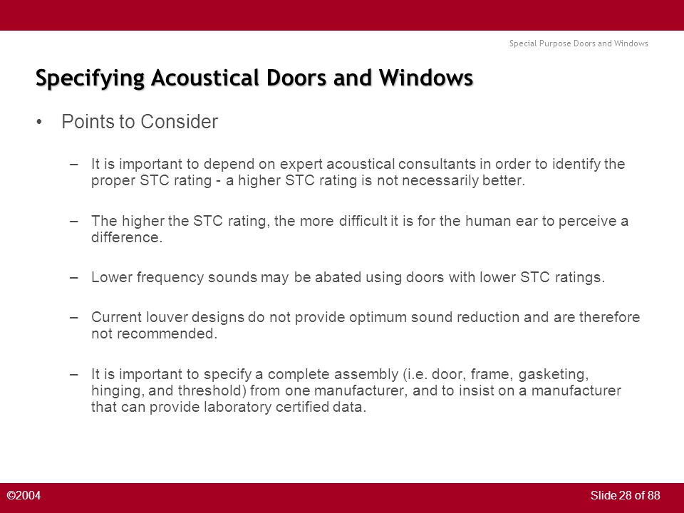 Special Purpose Doors and Windows ©2004Slide 28 of 88 Specifying Acoustical Doors and Windows Points to Consider –It is important to depend on expert acoustical consultants in order to identify the proper STC rating - a higher STC rating is not necessarily better.
