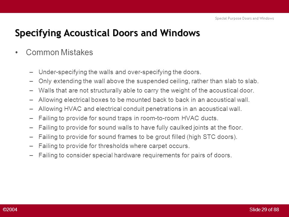 Special Purpose Doors and Windows ©2004Slide 29 of 88 Specifying Acoustical Doors and Windows Common Mistakes –Under-specifying the walls and over-specifying the doors.