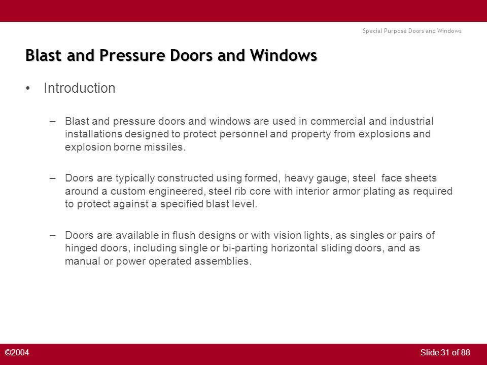 Special Purpose Doors and Windows ©2004Slide 31 of 88 Blast and Pressure Doors and Windows Introduction –Blast and pressure doors and windows are used