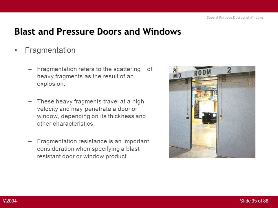 Special Purpose Doors and Windows ©2004Slide 35 of 88 Blast and Pressure Doors and Windows Fragmentation –Fragmentation refers to the scattering of heavy fragments as the result of an explosion.