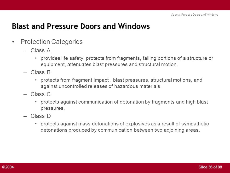 Special Purpose Doors and Windows ©2004Slide 36 of 88 Blast and Pressure Doors and Windows Protection Categories –Class A provides life safety, protects from fragments, falling portions of a structure or equipment, attenuates blast pressures and structural motion.