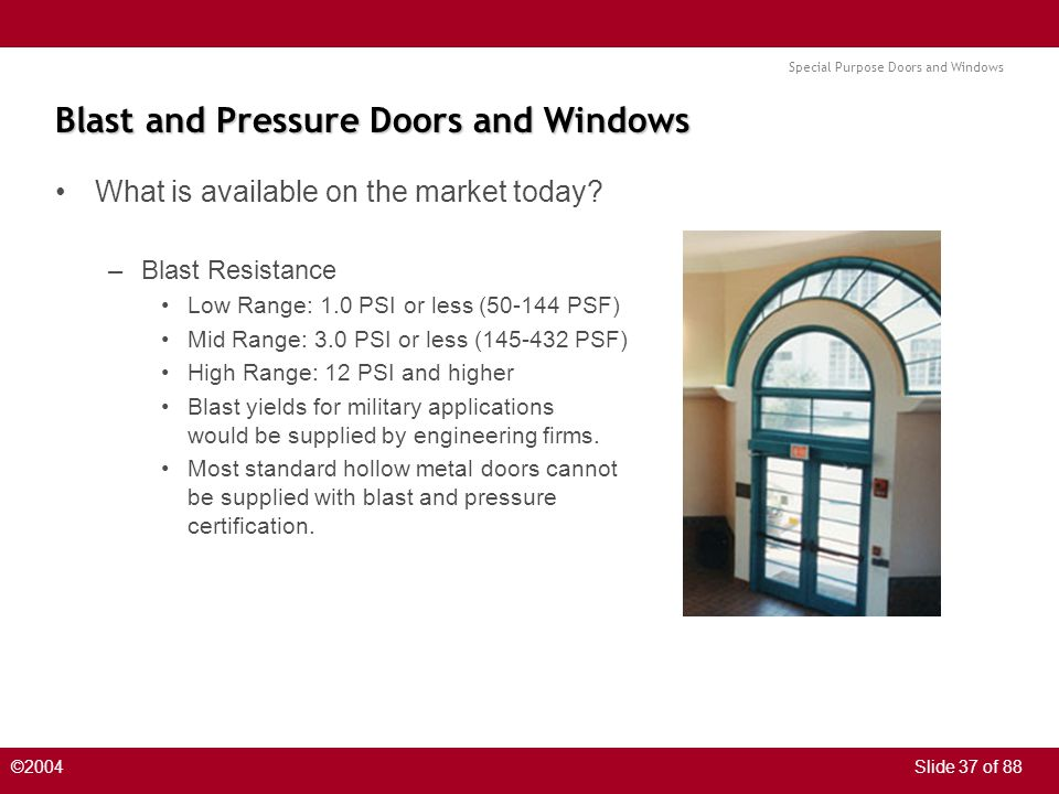 Special Purpose Doors and Windows ©2004Slide 37 of 88 Blast and Pressure Doors and Windows What is available on the market today? –Blast Resistance Lo
