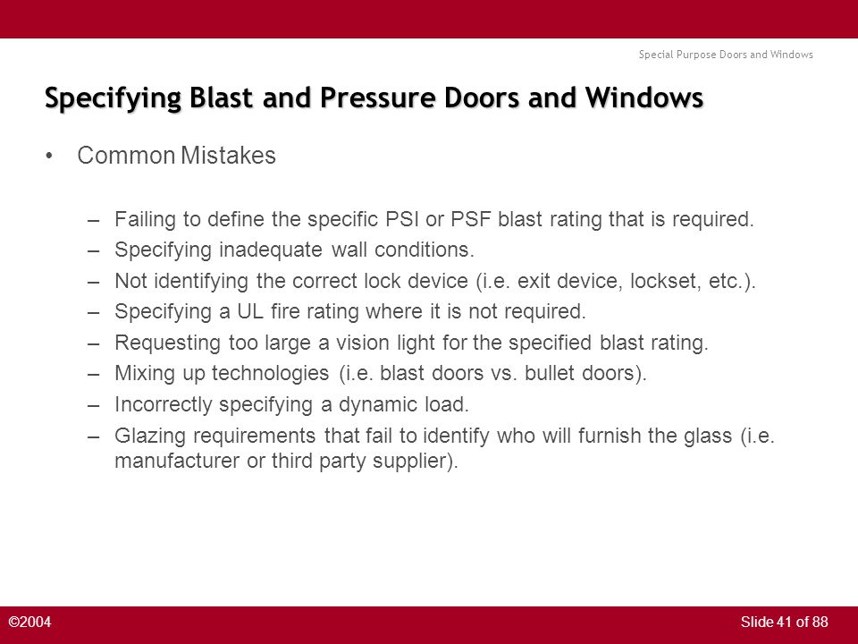 Special Purpose Doors and Windows ©2004Slide 41 of 88 Specifying Blast and Pressure Doors and Windows Common Mistakes –Failing to define the specific
