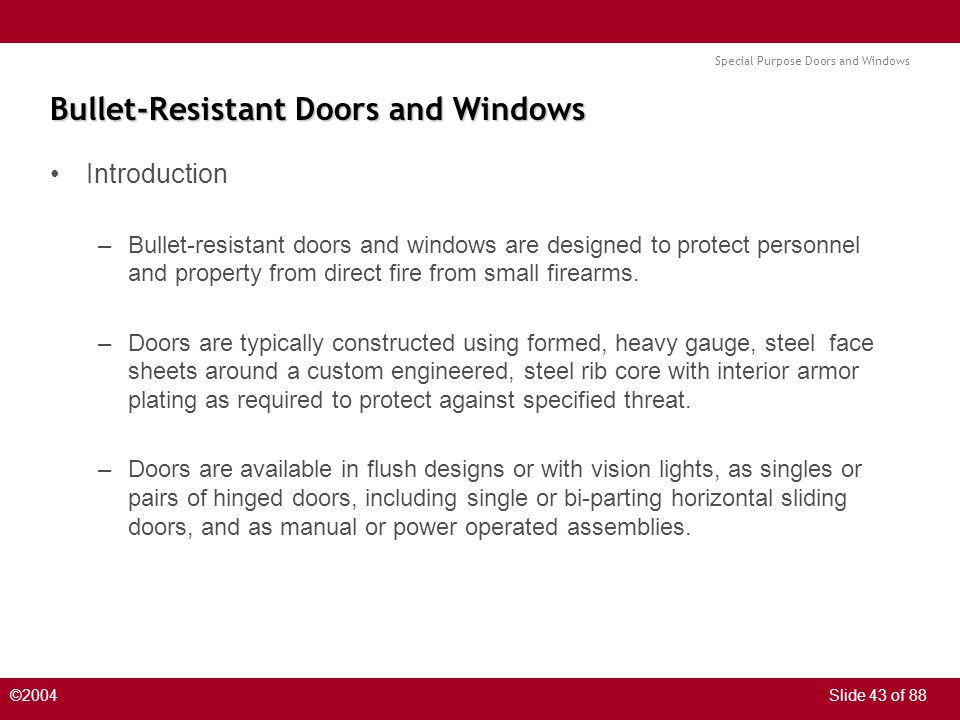 Special Purpose Doors and Windows ©2004Slide 43 of 88 Bullet-Resistant Doors and Windows Introduction –Bullet-resistant doors and windows are designed to protect personnel and property from direct fire from small firearms.