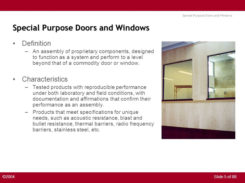 Special Purpose Doors and Windows ©2004Slide 5 of 88 Special Purpose Doors and Windows Definition –An assembly of proprietary components, designed to function as a system and perform to a level beyond that of a commodity door or window.