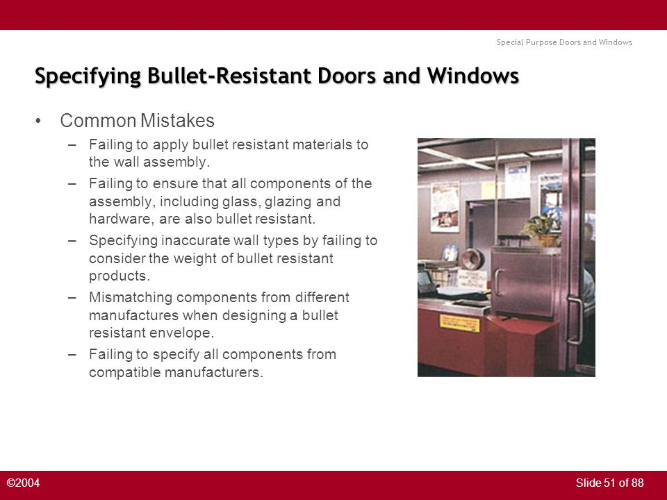 Special Purpose Doors and Windows ©2004Slide 51 of 88 Specifying Bullet-Resistant Doors and Windows Common Mistakes –Failing to apply bullet resistant materials to the wall assembly.