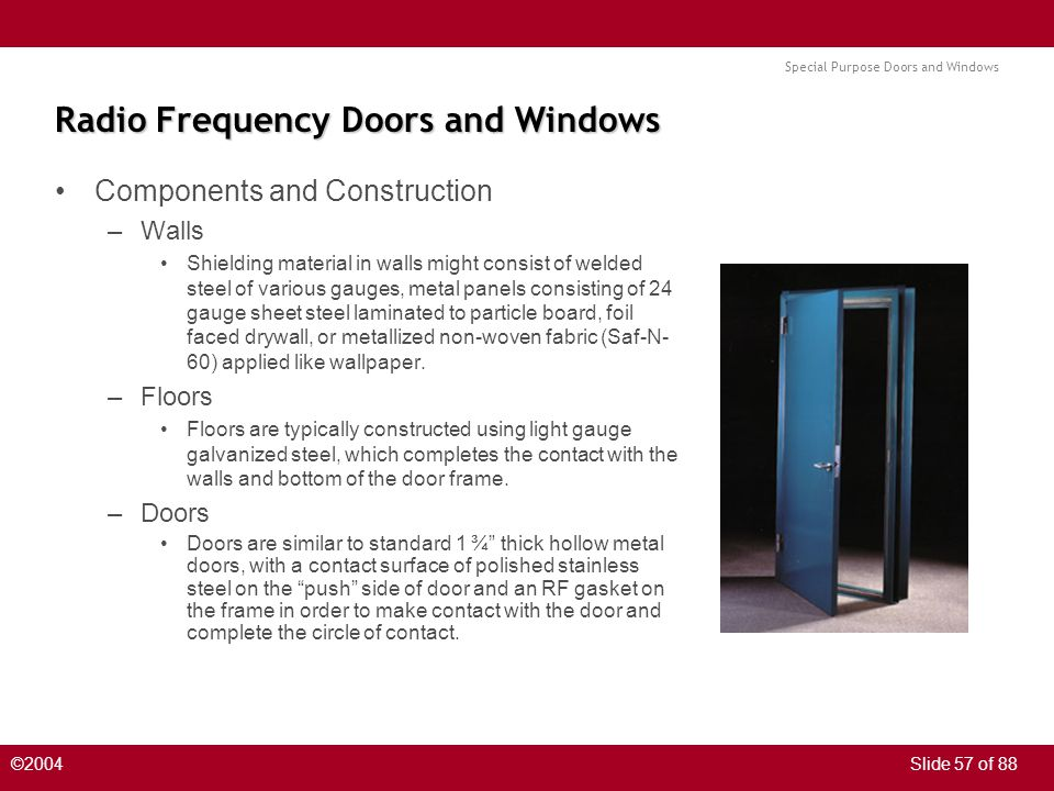 Special Purpose Doors and Windows ©2004Slide 57 of 88 Radio Frequency Doors and Windows Components and Construction –Walls Shielding material in walls might consist of welded steel of various gauges, metal panels consisting of 24 gauge sheet steel laminated to particle board, foil faced drywall, or metallized non-woven fabric (Saf-N- 60) applied like wallpaper.