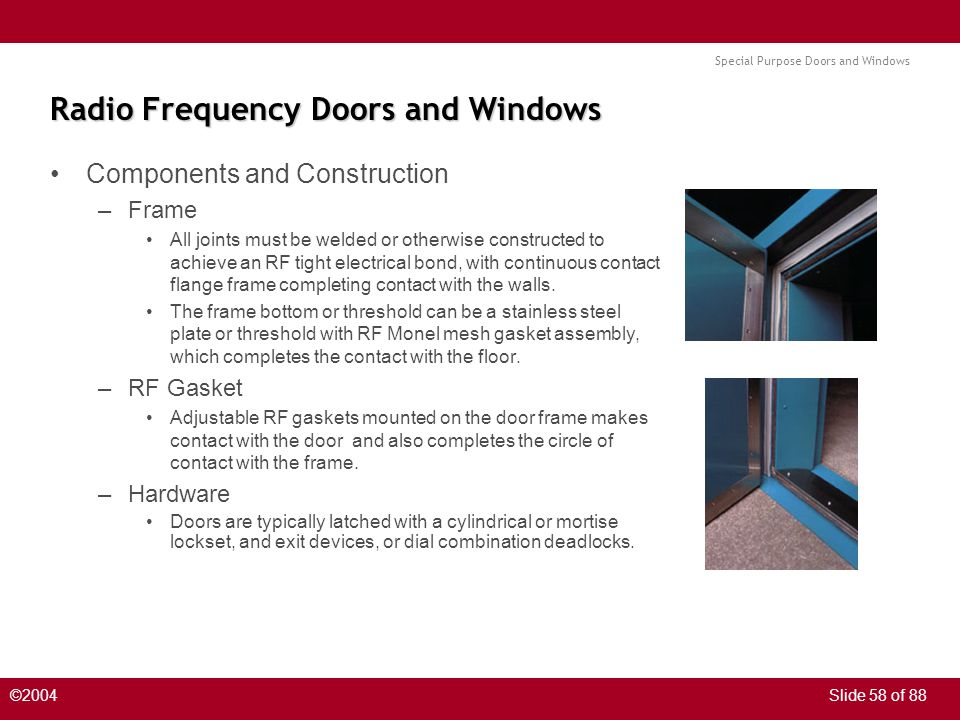 Special Purpose Doors and Windows ©2004Slide 58 of 88 Radio Frequency Doors and Windows Components and Construction –Frame All joints must be welded or otherwise constructed to achieve an RF tight electrical bond, with continuous contact flange frame completing contact with the walls.
