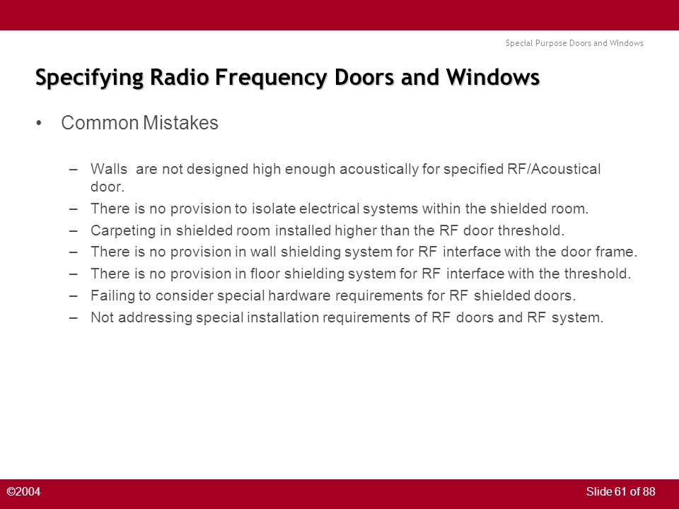 Special Purpose Doors and Windows ©2004Slide 61 of 88 Specifying Radio Frequency Doors and Windows Common Mistakes –Walls are not designed high enough acoustically for specified RF/Acoustical door.