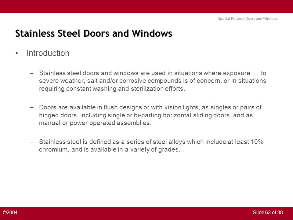 Special Purpose Doors and Windows ©2004Slide 63 of 88 Stainless Steel Doors and Windows Introduction –Stainless steel doors and windows are used in situations where exposure to severe weather, salt and/or corrosive compounds is of concern, or in situations requiring constant washing and sterilization efforts.