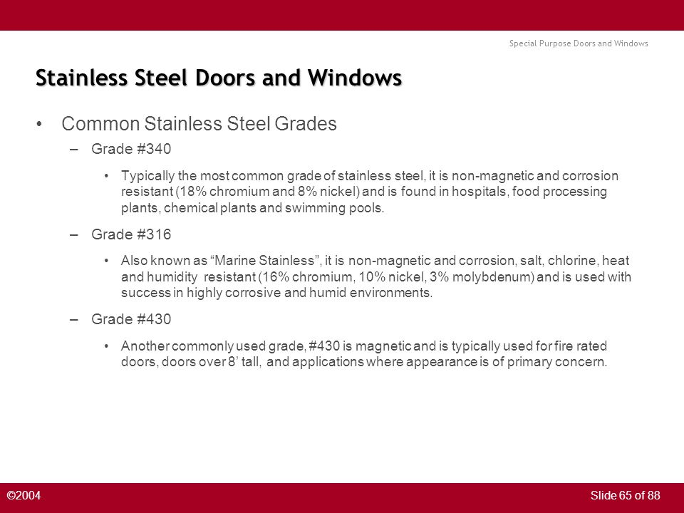 Special Purpose Doors and Windows ©2004Slide 65 of 88 Stainless Steel Doors and Windows Common Stainless Steel Grades –Grade #340 Typically the most c