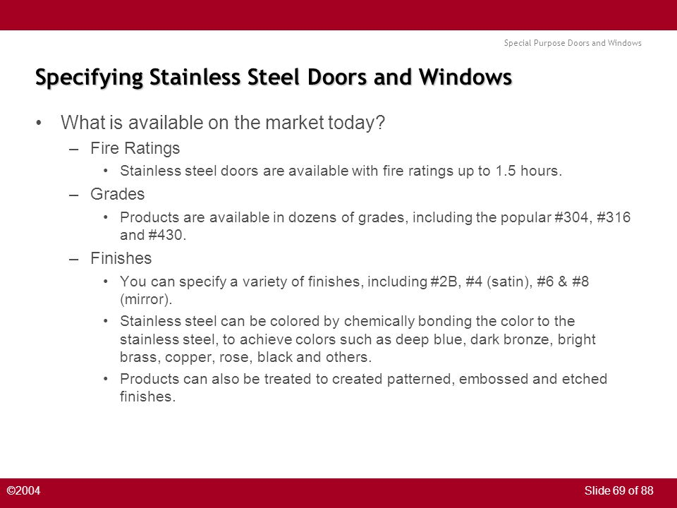 Special Purpose Doors and Windows ©2004Slide 69 of 88 Specifying Stainless Steel Doors and Windows What is available on the market today? –Fire Rating