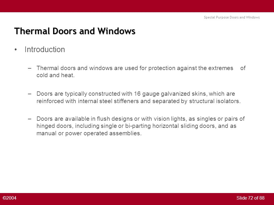 Special Purpose Doors and Windows ©2004Slide 72 of 88 Thermal Doors and Windows Introduction –Thermal doors and windows are used for protection against the extremes of cold and heat.