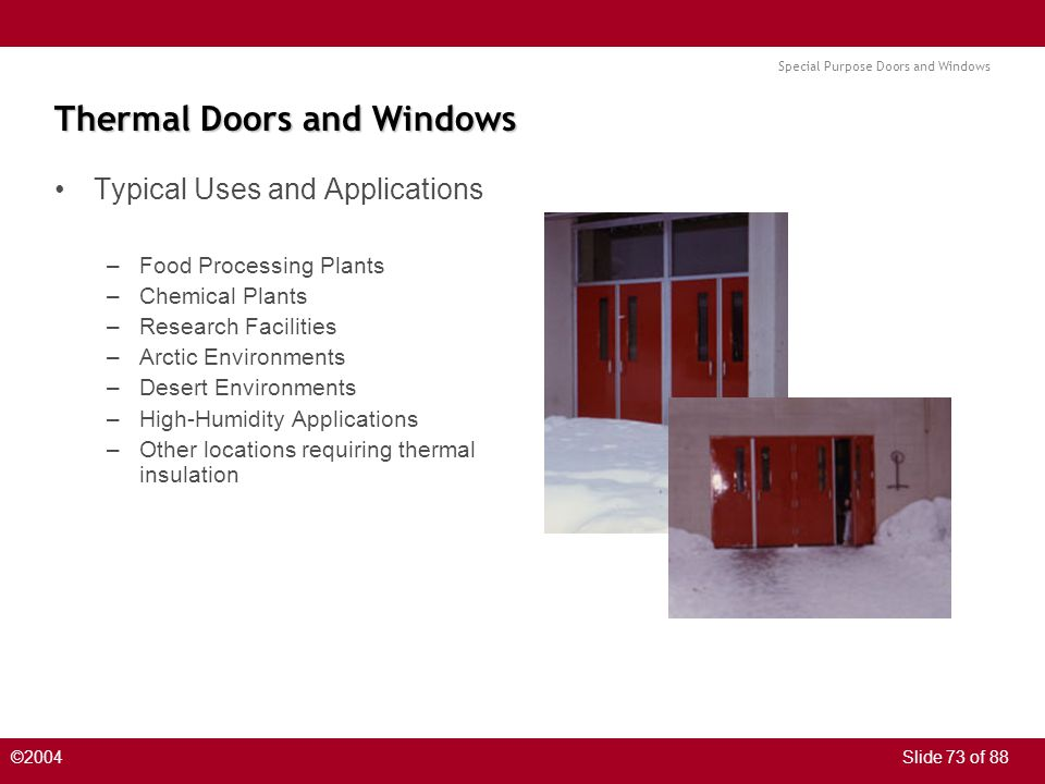 Special Purpose Doors and Windows ©2004Slide 73 of 88 Thermal Doors and Windows Typical Uses and Applications –Food Processing Plants –Chemical Plants –Research Facilities –Arctic Environments –Desert Environments –High-Humidity Applications –Other locations requiring thermal insulation