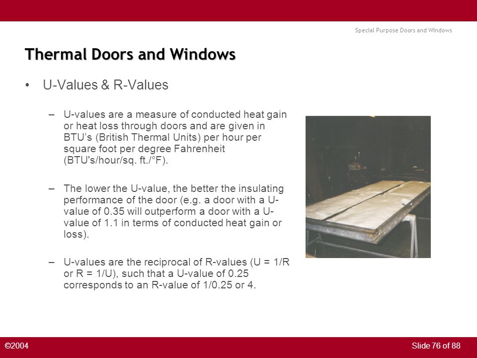 Special Purpose Doors and Windows ©2004Slide 76 of 88 Thermal Doors and Windows U-Values & R-Values –U-values are a measure of conducted heat gain or heat loss through doors and are given in BTUs (British Thermal Units) per hour per square foot per degree Fahrenheit (BTU s/hour/sq.