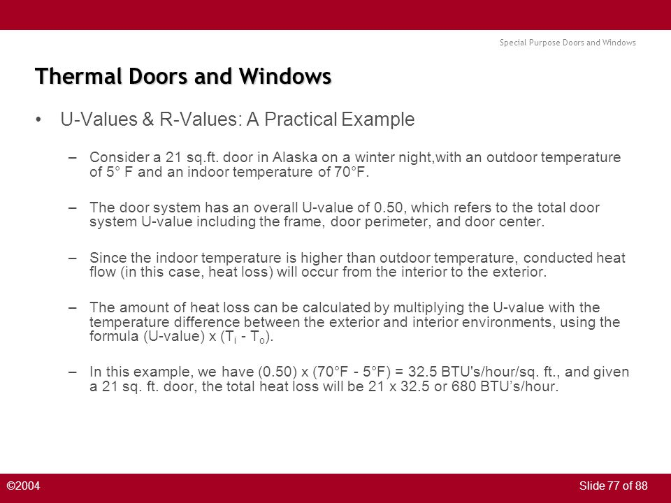 Special Purpose Doors and Windows ©2004Slide 77 of 88 Thermal Doors and Windows U-Values & R-Values: A Practical Example –Consider a 21 sq.ft.