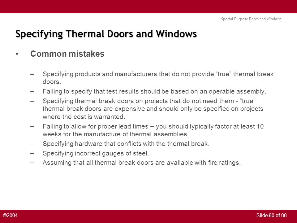 Special Purpose Doors and Windows ©2004Slide 80 of 88 Specifying Thermal Doors and Windows Common mistakes –Specifying products and manufacturers that do not provide true thermal break doors.