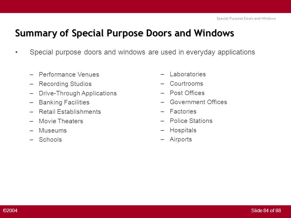 Special Purpose Doors and Windows ©2004Slide 84 of 88 Summary of Special Purpose Doors and Windows Special purpose doors and windows are used in every