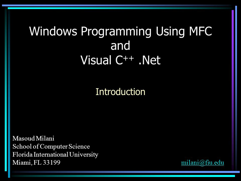 Masoud Milani School of Computer Science Florida International University Miami, FL 33199milani@fiu.edumilani@fiu.edu Windows Programming Using MFC and Visual C ++.Net Introduction