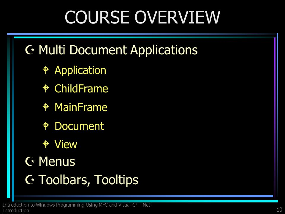 Introduction to Windows Programming Using MFC and Visual C ++.Net Introduction 10 COURSE OVERVIEW ZMulti Document Applications WApplication WChildFrame WMainFrame WDocument WView ZMenus ZToolbars, Tooltips