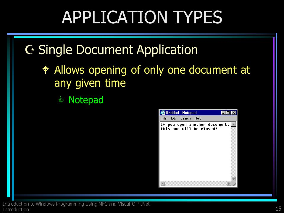 Introduction to Windows Programming Using MFC and Visual C ++.Net Introduction 15 APPLICATION TYPES ZSingle Document Application WAllows opening of only one document at any given time CNotepad