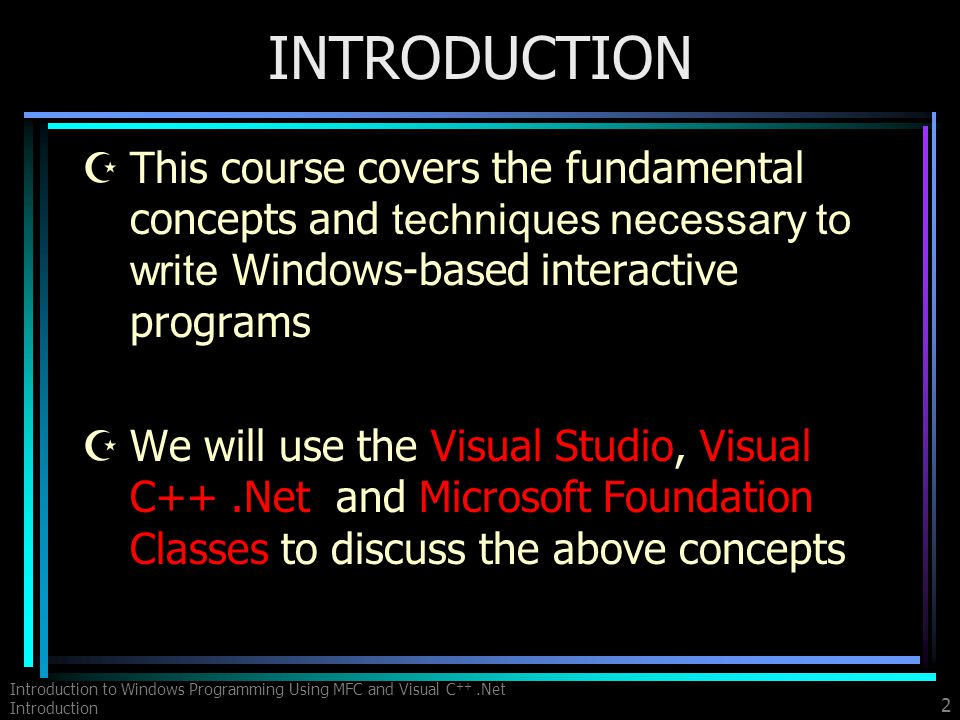 Introduction to Windows Programming Using MFC and Visual C ++.Net Introduction 2 INTRODUCTION This course covers the fundamental concepts and techniques necessary to write Windows-based interactive programs ZWe will use the Visual Studio, Visual C++.Net and Microsoft Foundation Classes to discuss the above concepts