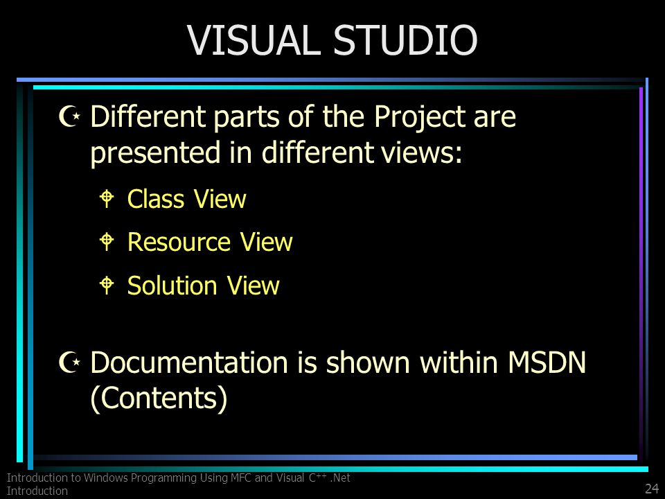 Introduction to Windows Programming Using MFC and Visual C ++.Net Introduction 24 VISUAL STUDIO ZDifferent parts of the Project are presented in different views: WClass View WResource View WSolution View ZDocumentation is shown within MSDN (Contents)