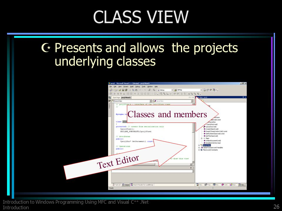 Introduction to Windows Programming Using MFC and Visual C ++.Net Introduction 26 CLASS VIEW ZPresents and allows the projects underlying classes Text Editor Classes and members