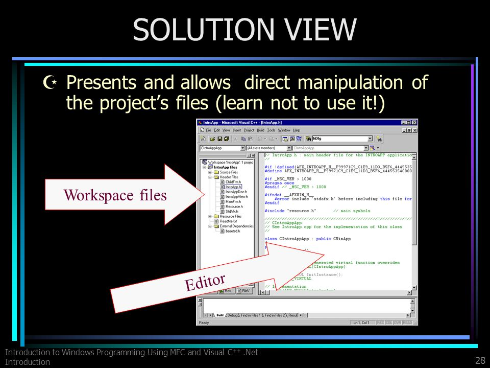 Introduction to Windows Programming Using MFC and Visual C ++.Net Introduction 28 SOLUTION VIEW ZPresents and allows direct manipulation of the projects files (learn not to use it!) Workspace files Editor
